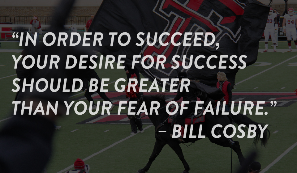 """In order to succeed, your desire for success should be greater than your fear of failure."" – Bill Cosby"
