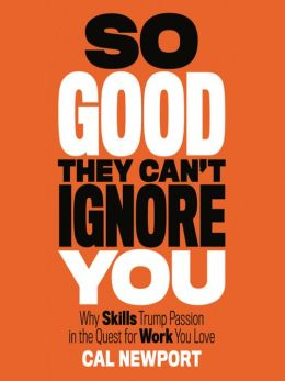 So Good They Can't Ignore You. Why Skills Trump Passion in the Quest for Work You Love. Cal Newport