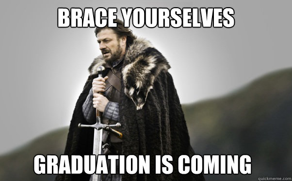 Brace Yourselves Graduation is Coming