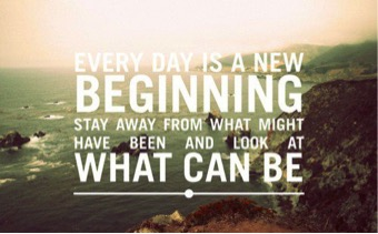 Every day is a new beginning: stay away from what might have been and look at what can be