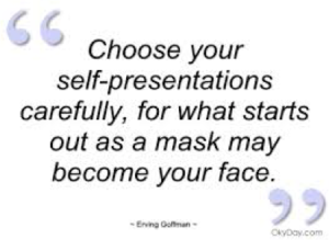 Choose your self-presentations carefully, for what starts out as a mask may become your face.